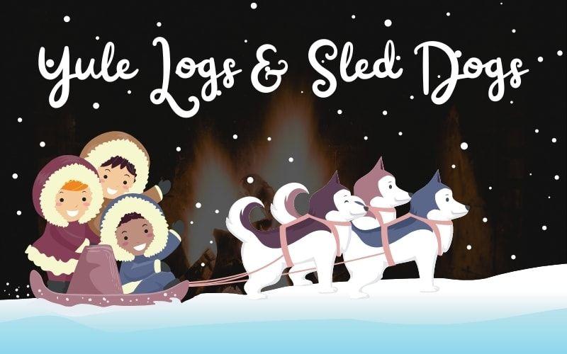 Yule Logs & Sled Dogs